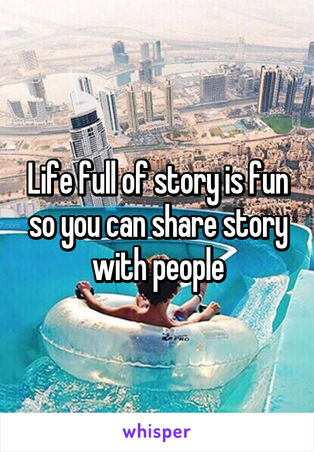 Life full of story is fun so you can share story with people