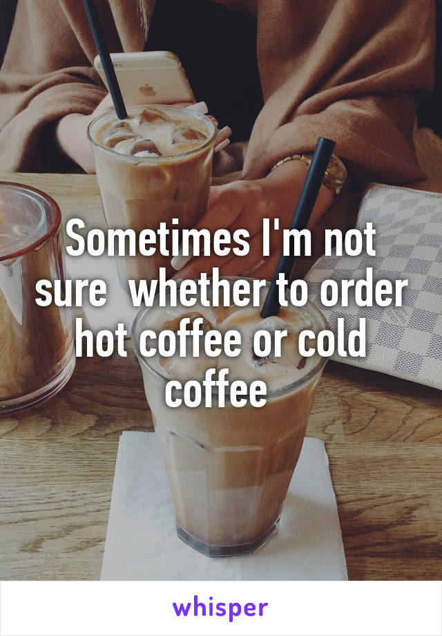 Sometimes I'm not sure  whether to order hot coffee or cold coffee