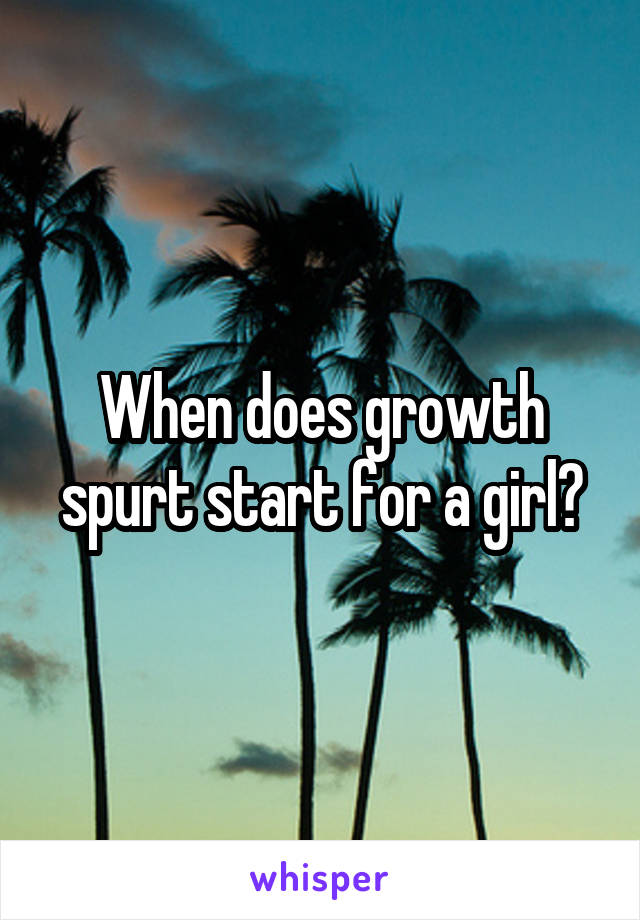 When does growth spurt start for a girl?
