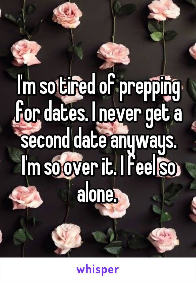 I'm so tired of prepping for dates. I never get a second date anyways. I'm so over it. I feel so alone.