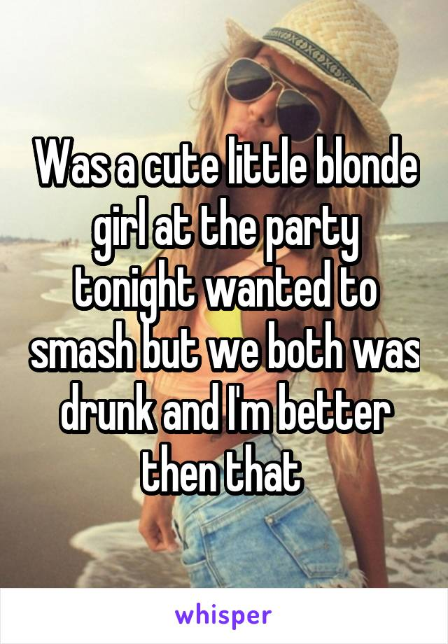Was a cute little blonde girl at the party tonight wanted to smash but we both was drunk and I'm better then that