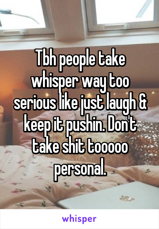 Tbh people take whisper way too serious like just laugh & keep it pushin. Don't take shit tooooo personal.