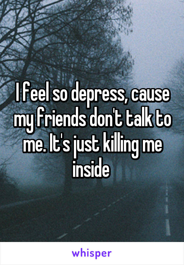 I feel so depress, cause my friends don't talk to me. It's just killing me inside