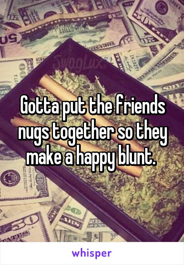 Gotta put the friends nugs together so they make a happy blunt.