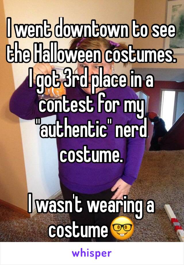 """I went downtown to see the Halloween costumes. I got 3rd place in a contest for my """"authentic"""" nerd costume.  I wasn't wearing a costume🤓"""