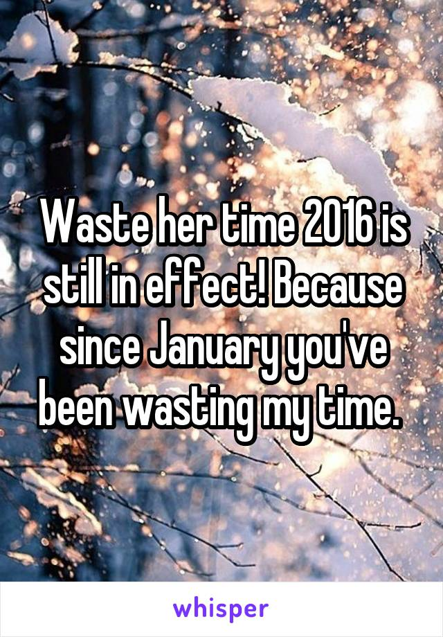 Waste her time 2016 is still in effect! Because since January you've been wasting my time.
