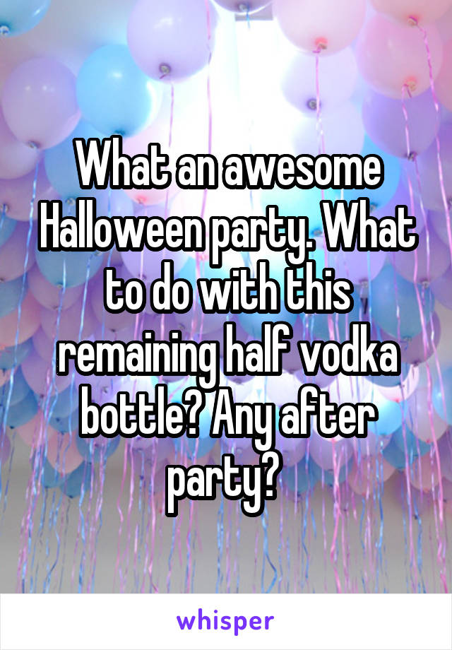 What an awesome Halloween party. What to do with this remaining half vodka bottle? Any after party?