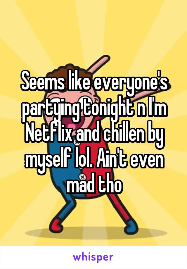 Seems like everyone's partying tonight n I'm Netflix and chillen by myself lol. Ain't even mad tho