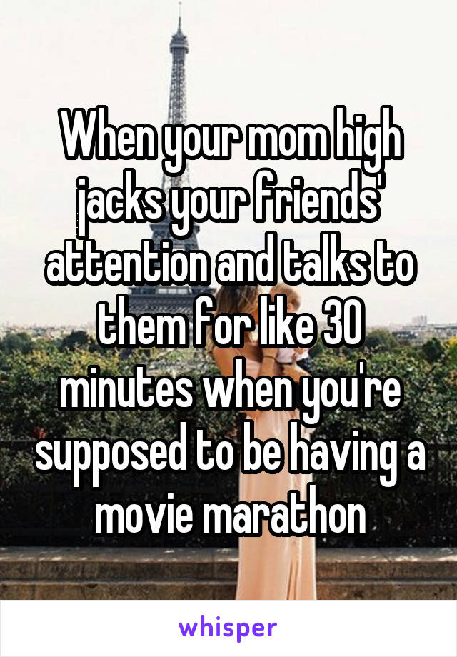 When your mom high jacks your friends' attention and talks to them for like 30 minutes when you're supposed to be having a movie marathon