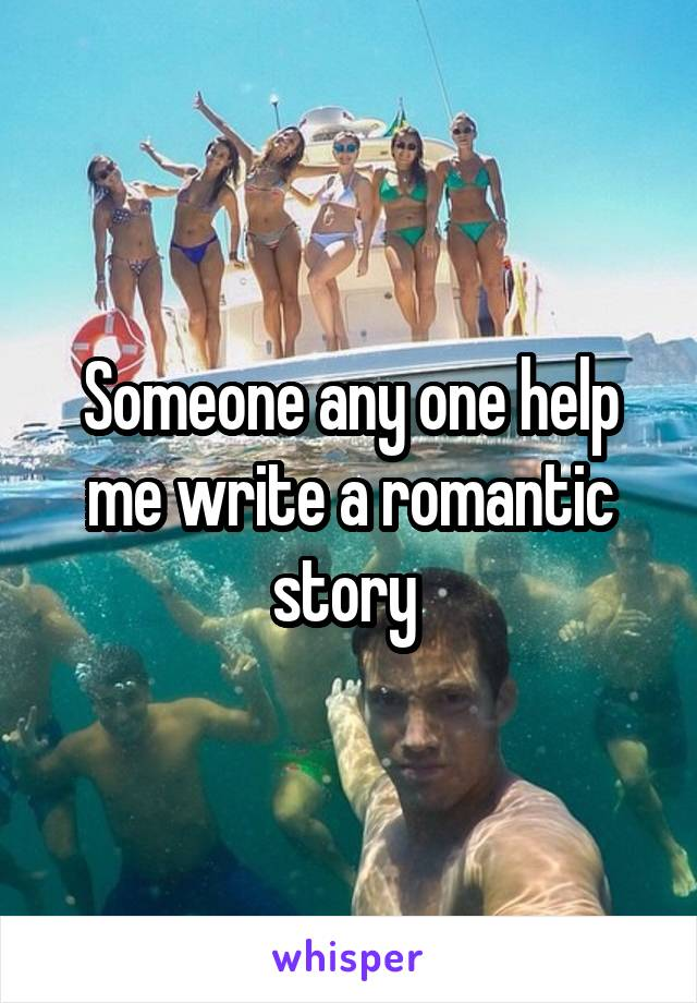 Someone any one help me write a romantic story
