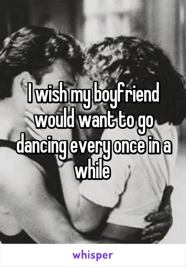 I wish my boyfriend would want to go dancing every once in a while