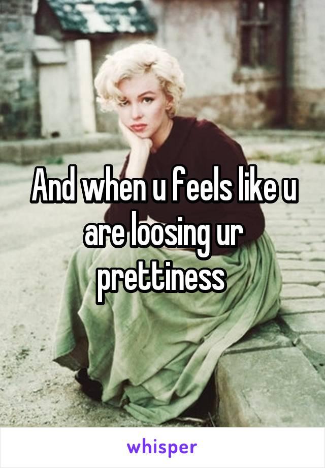 And when u feels like u are loosing ur prettiness