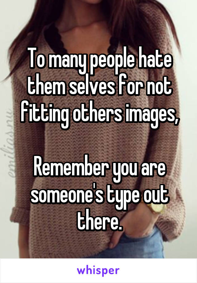 To many people hate them selves for not fitting others images,  Remember you are someone's type out there.