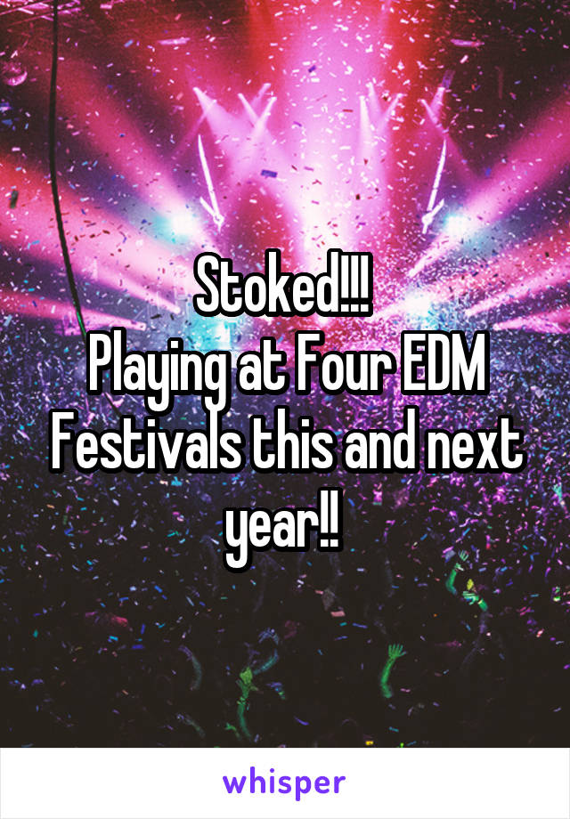 Stoked!!!  Playing at Four EDM Festivals this and next year!!