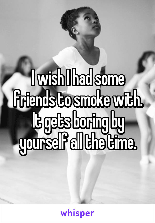 I wish I had some friends to smoke with. It gets boring by yourself all the time.