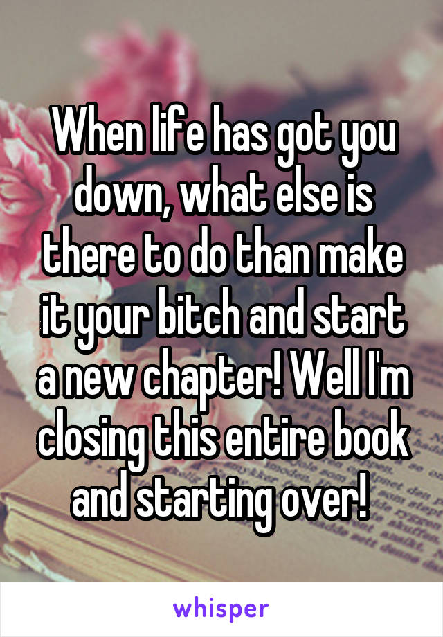 When life has got you down, what else is there to do than make it your bitch and start a new chapter! Well I'm closing this entire book and starting over!