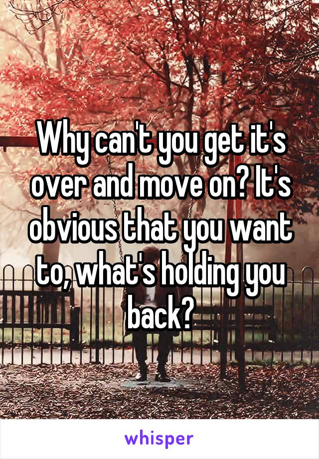 Why can't you get it's over and move on? It's obvious that you want to, what's holding you back?