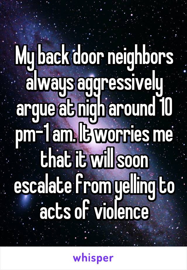 My back door neighbors always aggressively argue at nigh around 10 pm-1 am. It worries me that it will soon escalate from yelling to acts of violence