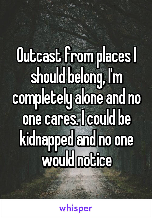 Outcast from places I should belong, I'm completely alone and no one cares. I could be kidnapped and no one would notice