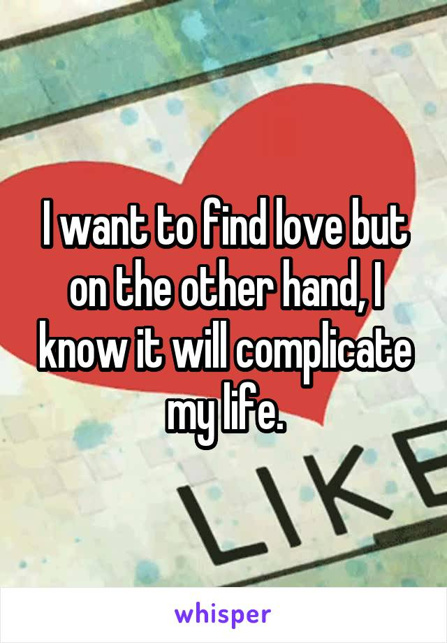 I want to find love but on the other hand, I know it will complicate my life.