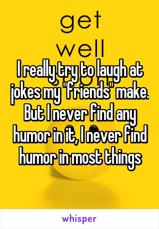 "I really try to laugh at jokes my ""friends"" make. But I never find any humor in it, I never find humor in most things"