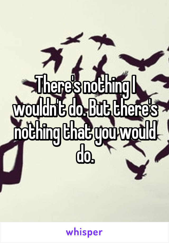 There's nothing I wouldn't do. But there's nothing that you would do.