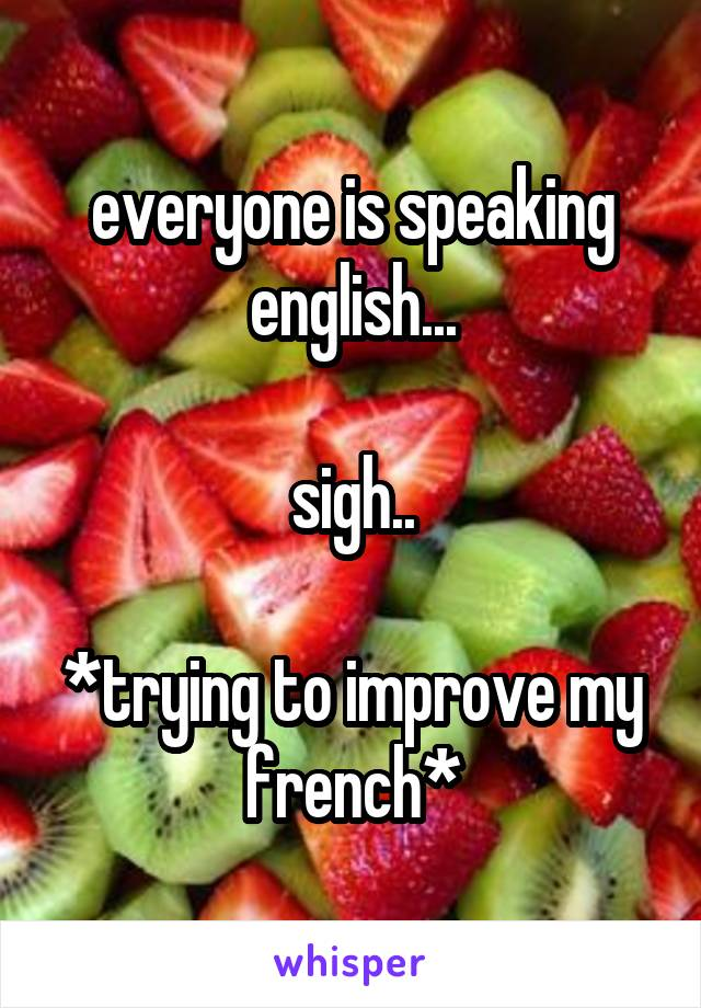 everyone is speaking english...  sigh..  *trying to improve my french*