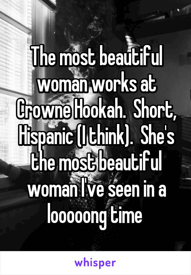 The most beautiful woman works at Crowne Hookah.  Short, Hispanic (I think).  She's the most beautiful woman I've seen in a looooong time