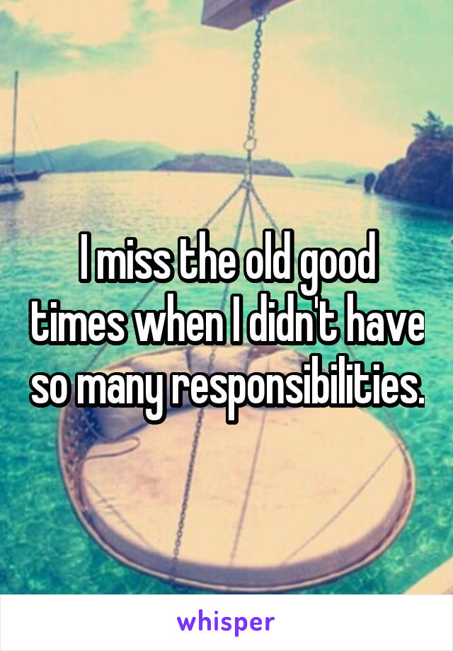 I miss the old good times when I didn't have so many responsibilities.