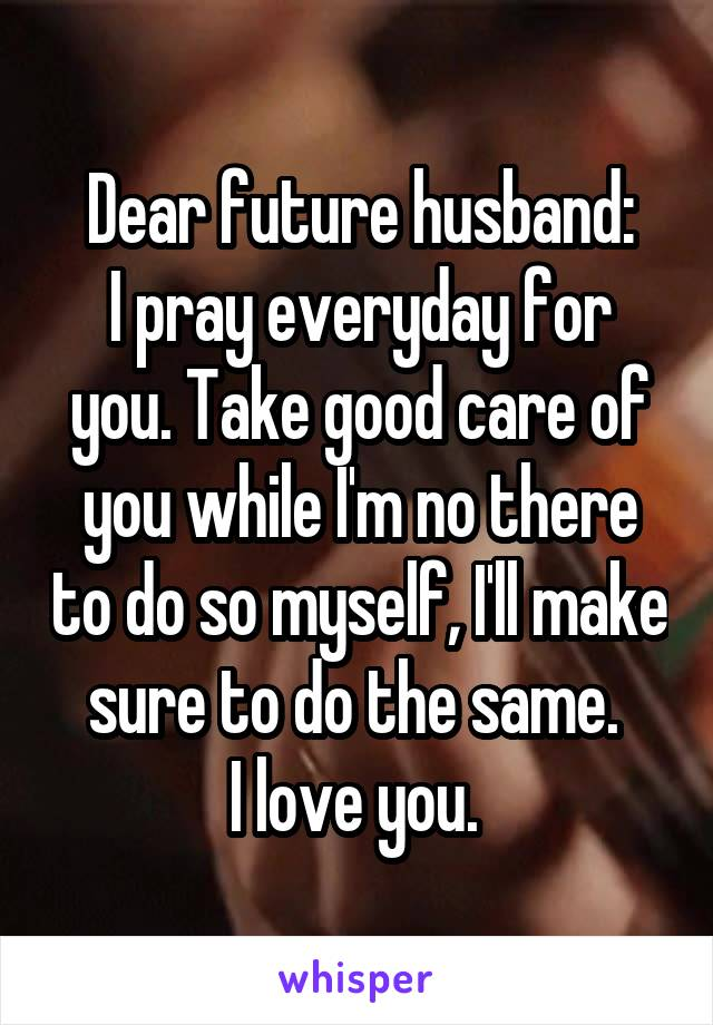 Dear future husband: I pray everyday for you. Take good care of you while I'm no there to do so myself, I'll make sure to do the same.  I love you.