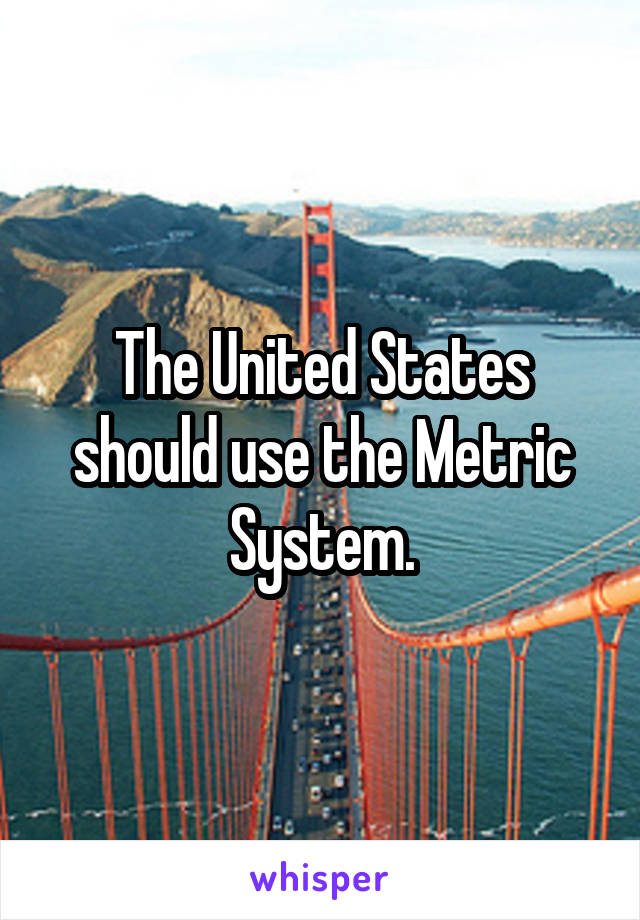 The United States should use the Metric System.