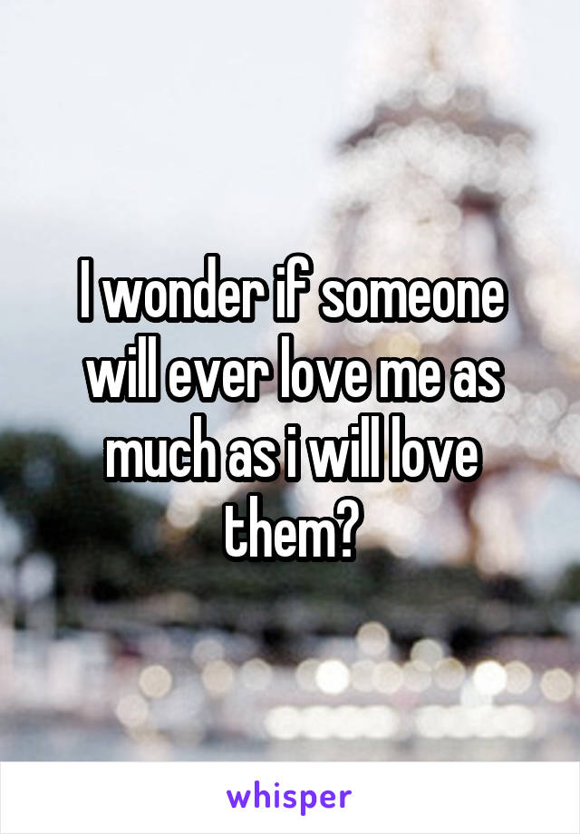 I wonder if someone will ever love me as much as i will love them?