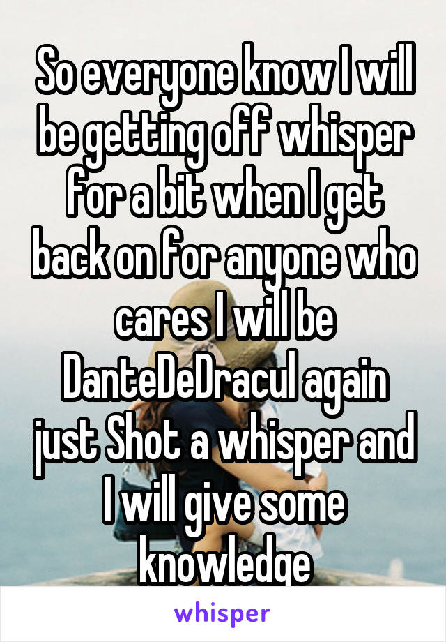 So everyone know I will be getting off whisper for a bit when I get back on for anyone who cares I will be DanteDeDracul again just Shot a whisper and I will give some knowledge