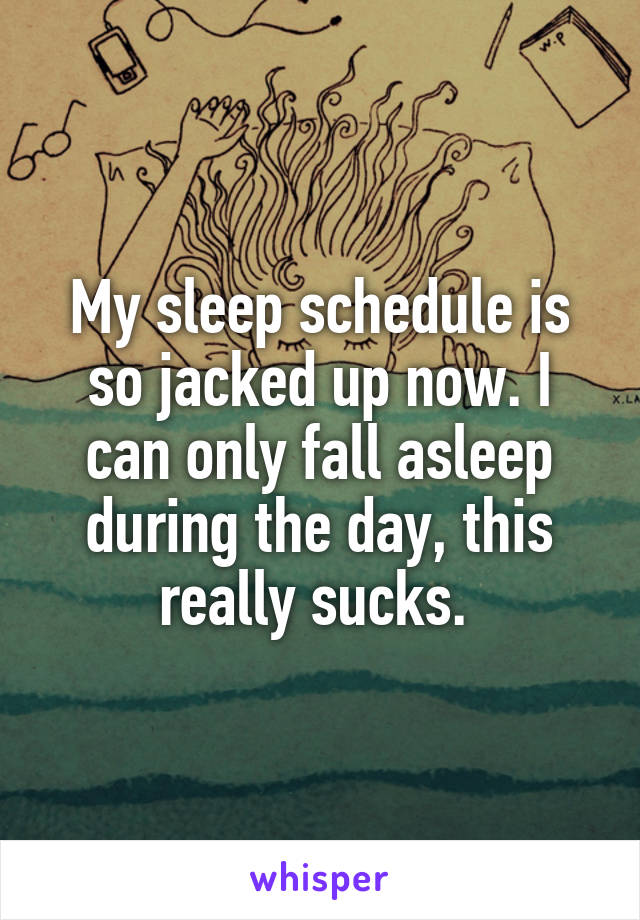My sleep schedule is so jacked up now. I can only fall asleep during the day, this really sucks.