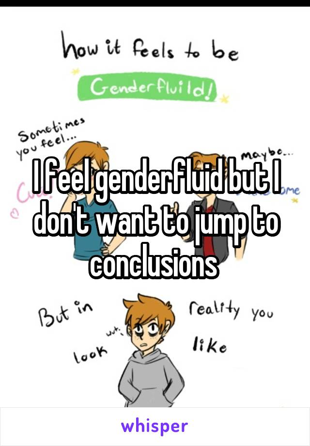 I feel genderfluid but I don't want to jump to conclusions