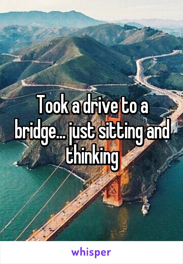 Took a drive to a bridge... just sitting and thinking