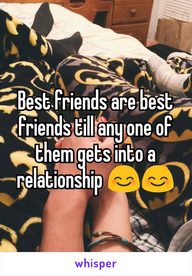 Best friends are best friends till any one of them gets into a relationship 😊😊