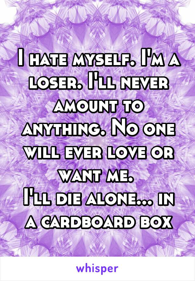 I hate myself. I'm a loser. I'll never amount to anything. No one will ever love or want me.  I'll die alone... in a cardboard box