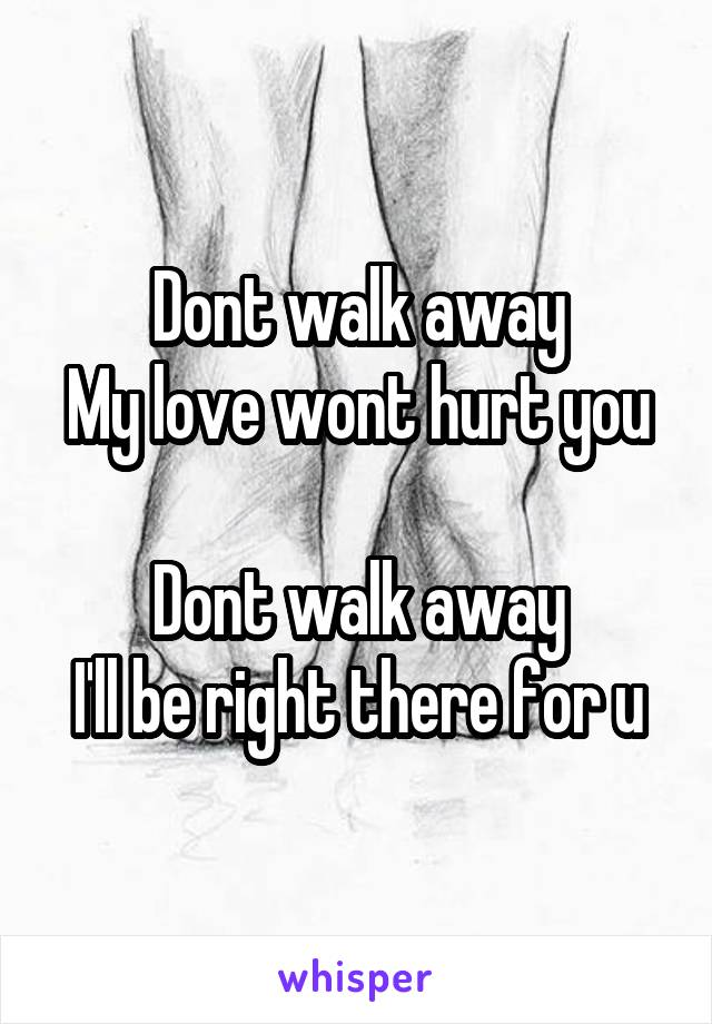 Dont walk away My love wont hurt you  Dont walk away I'll be right there for u