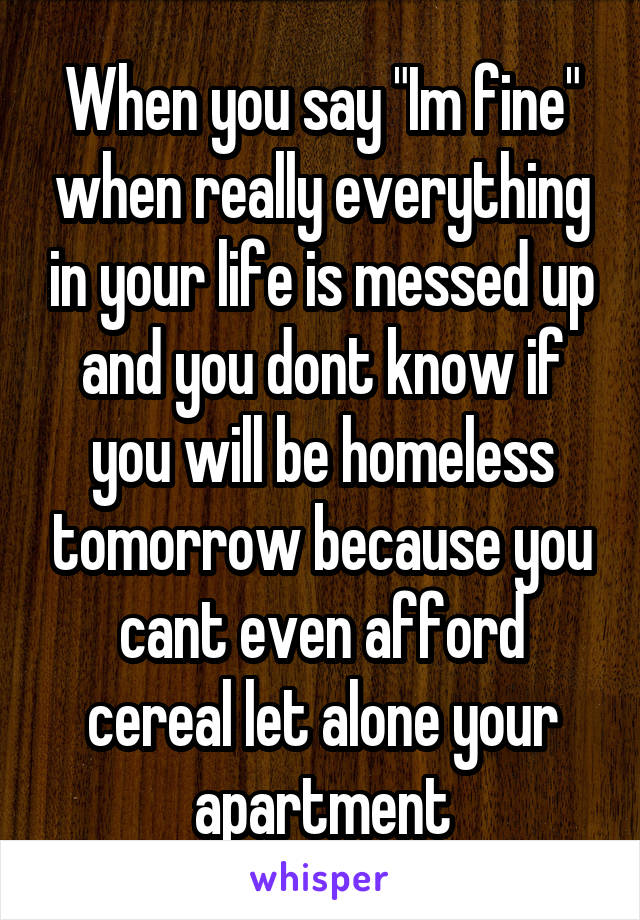 """When you say """"Im fine"""" when really everything in your life is messed up and you dont know if you will be homeless tomorrow because you cant even afford cereal let alone your apartment"""