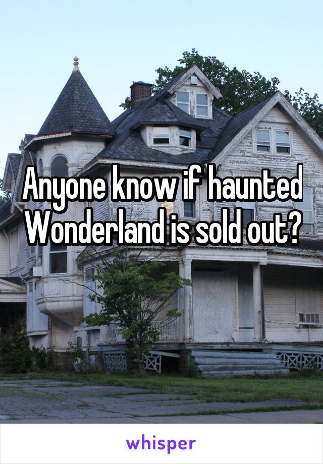 Anyone know if haunted Wonderland is sold out?