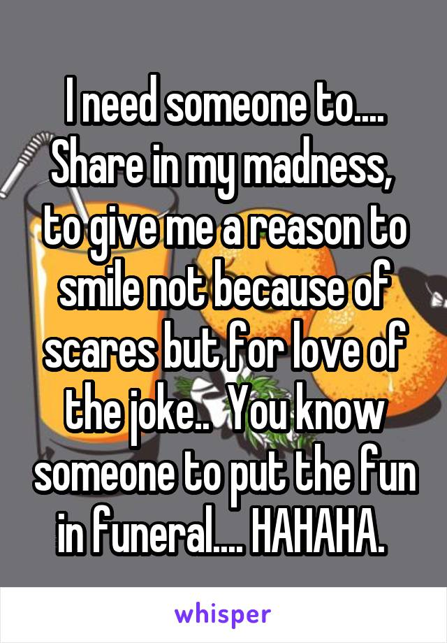 I need someone to.... Share in my madness,  to give me a reason to smile not because of scares but for love of the joke..  You know someone to put the fun in funeral.... HAHAHA.