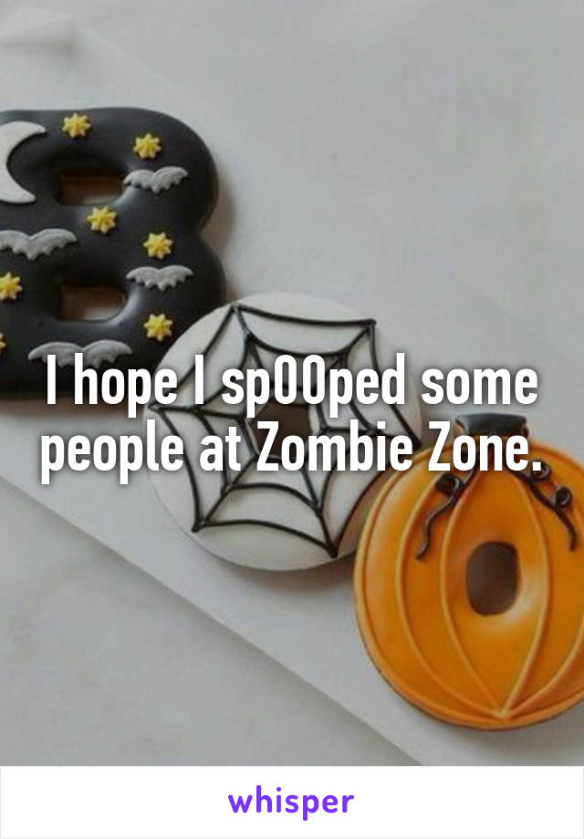 I hope I sp00ped some people at Zombie Zone.