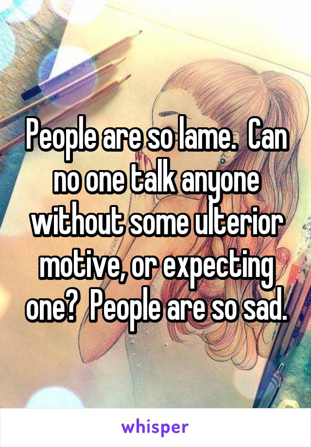 People are so lame.  Can no one talk anyone without some ulterior motive, or expecting one?  People are so sad.