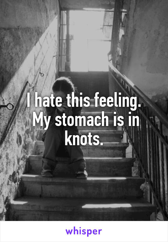 I hate this feeling.  My stomach is in knots.