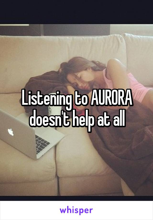 Listening to AURORA doesn't help at all