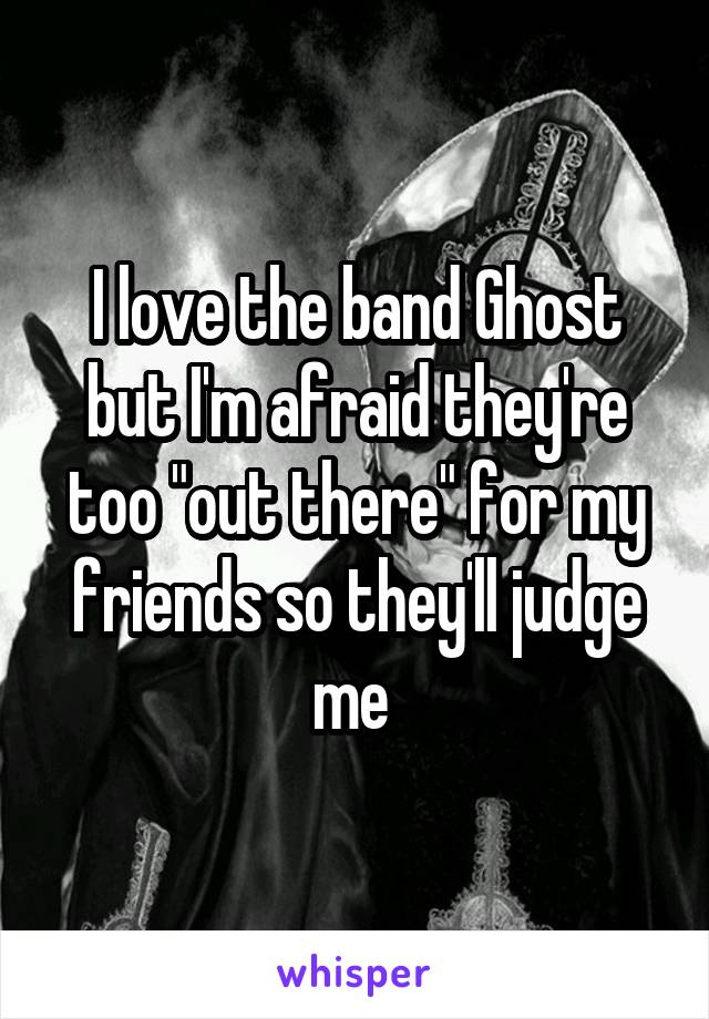 "I love the band Ghost but I'm afraid they're too ""out there"" for my friends so they'll judge me"