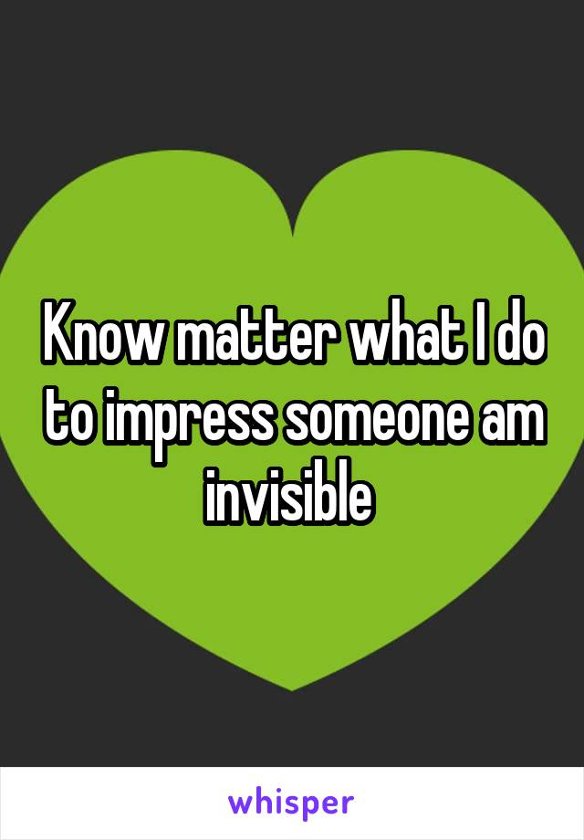 Know matter what I do to impress someone am invisible