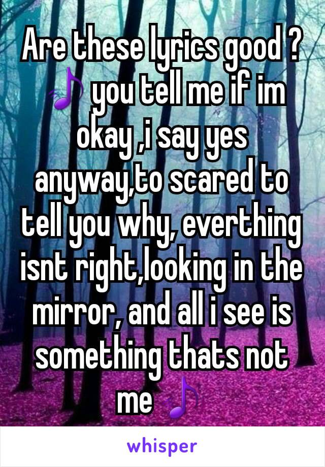 Are these lyrics good ? 🎵you tell me if im okay ,i say yes anyway,to scared to tell you why, everthing isnt right,looking in the mirror, and all i see is something thats not me🎵