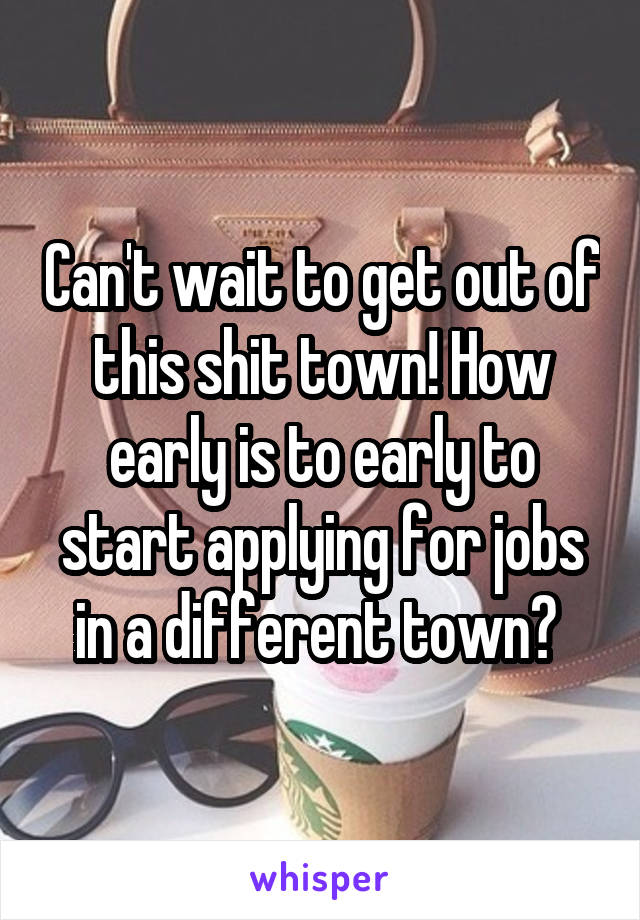 Can't wait to get out of this shit town! How early is to early to start applying for jobs in a different town?